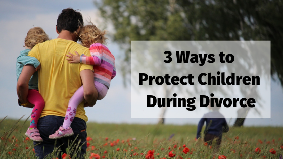 3 Ways to Protect Children During Divorce
