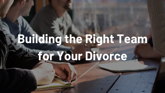 Building the Right Team for Your Divorce